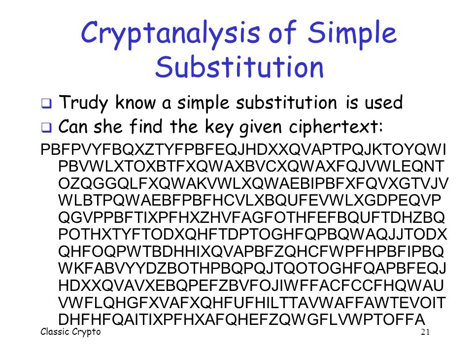 Classic Crypto 20 Simple Substitution  Key is some permutation of letters  Need not be a shift  For example abcdefghijklmnopqrstuvwxy JICAXSEYVDKWB