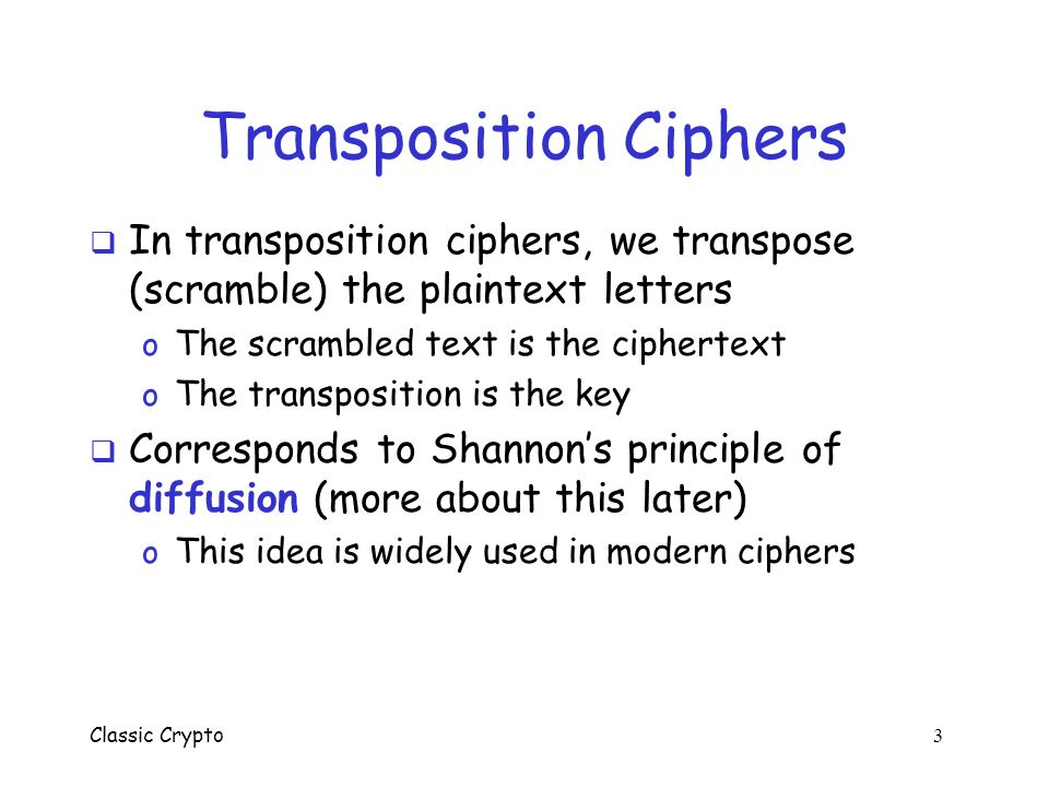 Classic Crypto 2 Overview  We briefly consider the following classic (pen and paper) ciphers o Transposition ciphers o Substitution ciphers o One-tim