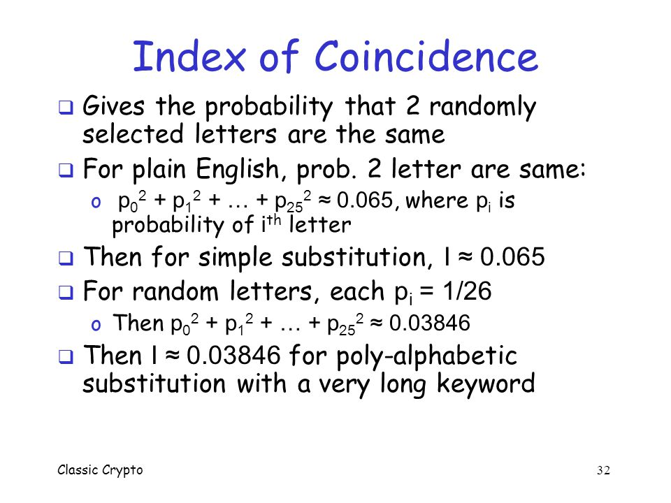 Classic Crypto 31 Index of Coincidence  Assume ciphertext is English letters  Let n 0 be number of A s, n 1 number of B s, …, n 25 number of Z s in