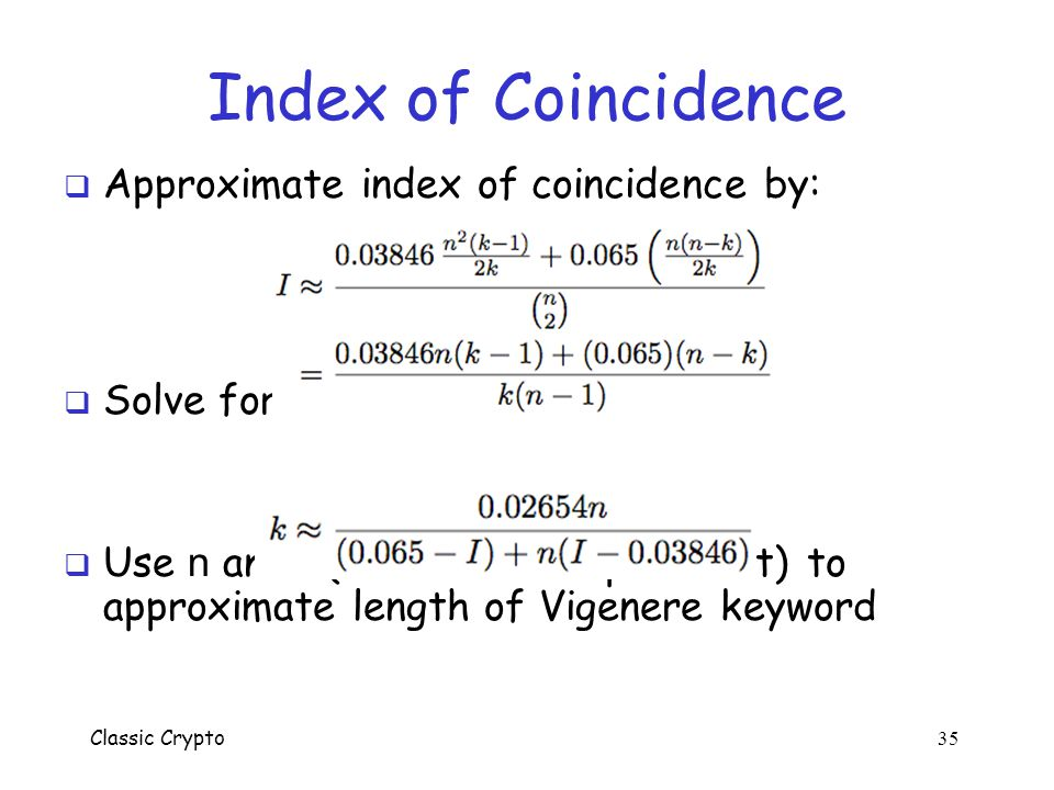 Classic Crypto 34 Index of Coincidence  Suppose k columns and n/k rows  Approximate number of matching pairs from same column, but 2 different rows: