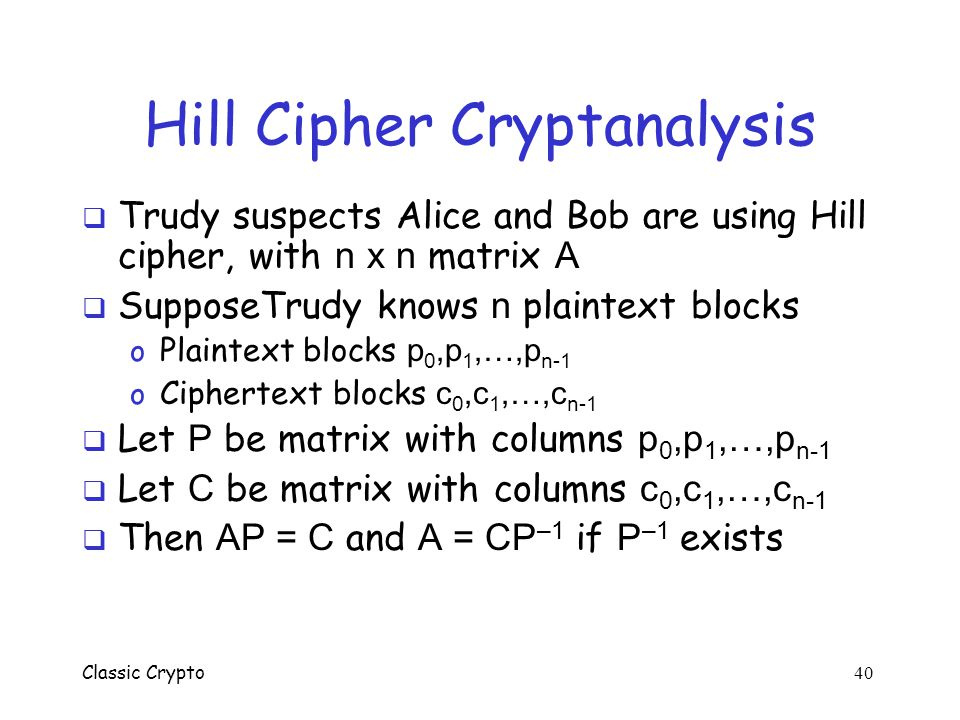 Classic Crypto 39 Hill Cipher Example  Let n = 2 and  Plaintext MEETMEHERE = (12,4,4,19,12,4,7,4,17,4)  Then  And  Ciphertext: (4,22,23,9,4,22,24