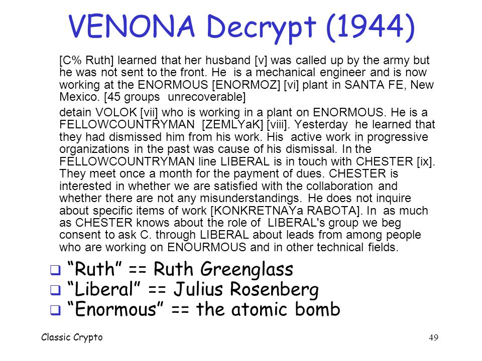 Classic Crypto 48 Real-world One-time Pad  Project VENONA VENONA o Soviet spy messages from U.S. in 1940's o Nuclear espionage, etc. o Thousands of m