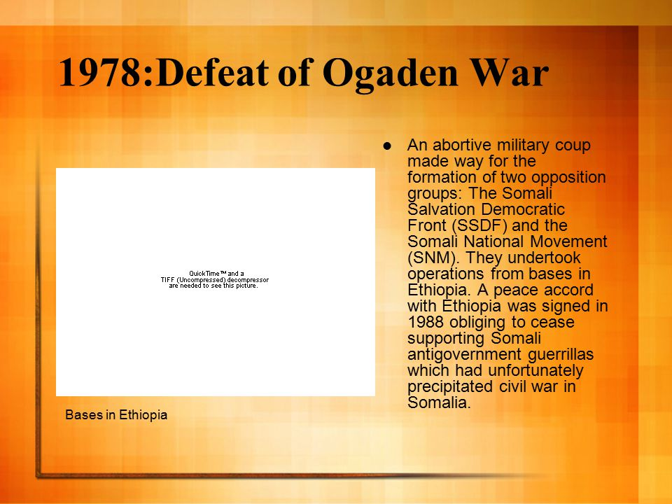 1978:Defeat of Ogaden War An abortive military coup made way for the formation of two opposition groups: The Somali Salvation Democratic Front (SSDF) and the Somali National Movement (SNM).