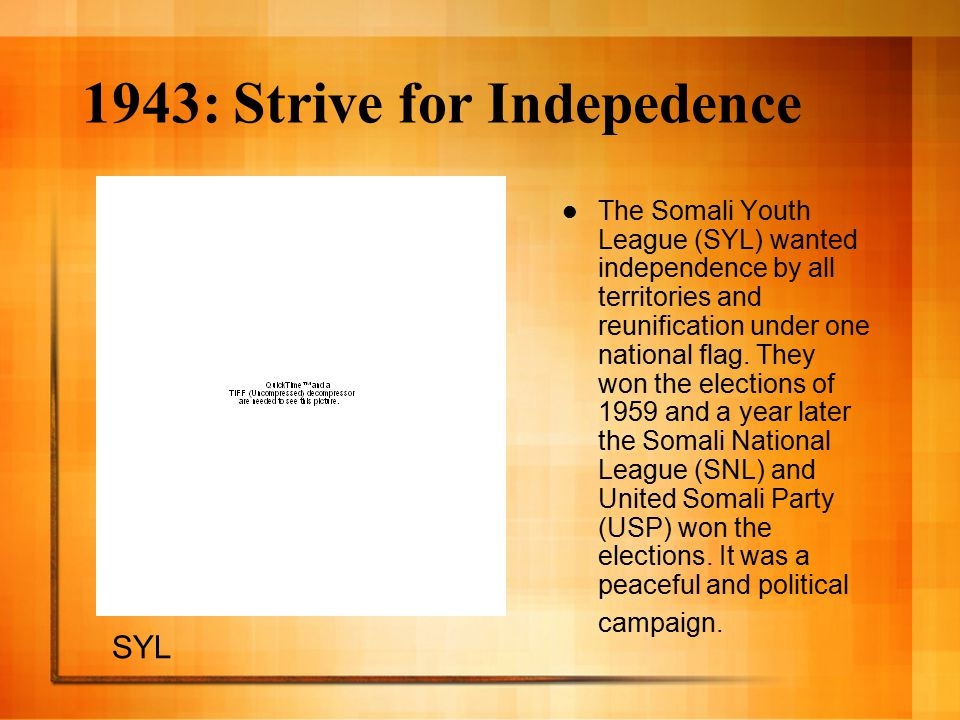 1943: Strive for Indepedence The Somali Youth League (SYL) wanted independence by all territories and reunification under one national flag.