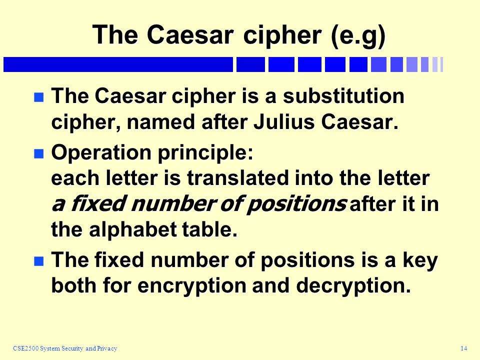 CSE2500 System Security and Privacy14 The Caesar cipher (e.g) n The Caesar cipher is a substitution cipher, named after Julius Caesar.