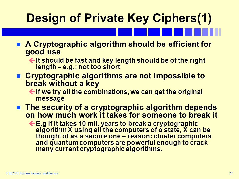 CSE2500 System Security and Privacy27 Design of Private Key Ciphers(1) n A Cryptographic algorithm should be efficient for good use çIt should be fast and key length should be of the right length – e.g.; not too short n Cryptographic algorithms are not impossible to break without a key çIf we try all the combinations, we can get the original message n The security of a cryptographic algorithm depends on how much work it takes for someone to break it çE.g If it takes 10 mil.