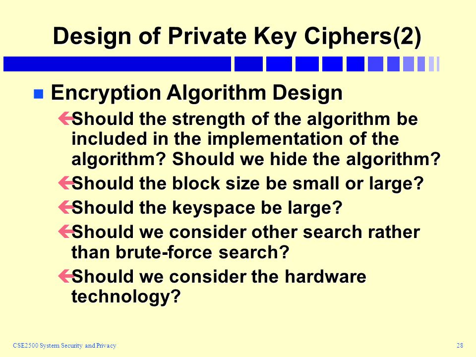 CSE2500 System Security and Privacy28 Design of Private Key Ciphers(2) n Encryption Algorithm Design çShould the strength of the algorithm be included in the implementation of the algorithm.