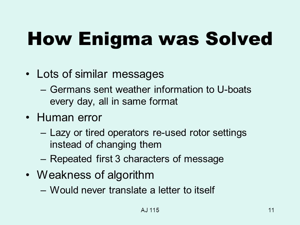 AJ 11511 How Enigma was Solved Lots of similar messages –Germans sent weather information to U-boats every day, all in same format Human error –Lazy or tired operators re-used rotor settings instead of changing them –Repeated first 3 characters of message Weakness of algorithm –Would never translate a letter to itself