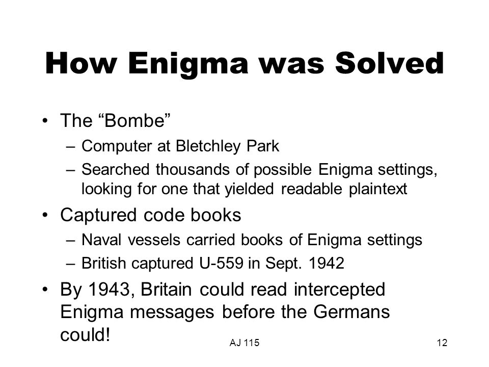 AJ 11512 How Enigma was Solved The Bombe –Computer at Bletchley Park –Searched thousands of possible Enigma settings, looking for one that yielded readable plaintext Captured code books –Naval vessels carried books of Enigma settings –British captured U-559 in Sept.