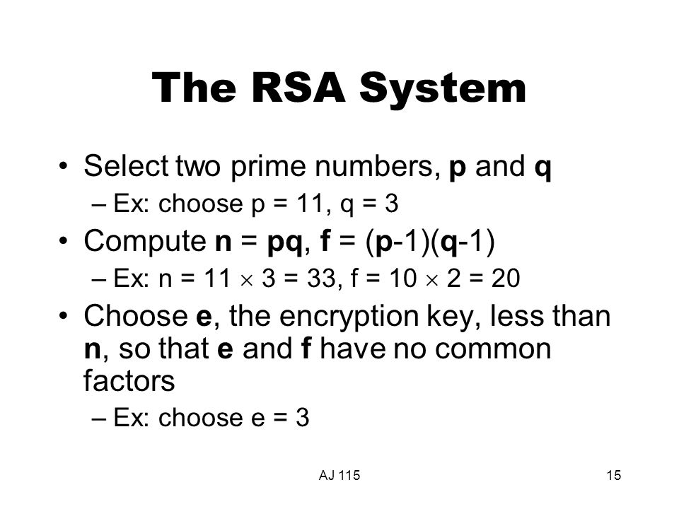 AJ 11515 The RSA System Select two prime numbers, p and q –Ex: choose p = 11, q = 3 Compute n = pq, f = (p-1)(q-1) –Ex: n = 11  3 = 33, f = 10  2 = 20 Choose e, the encryption key, less than n, so that e and f have no common factors –Ex: choose e = 3
