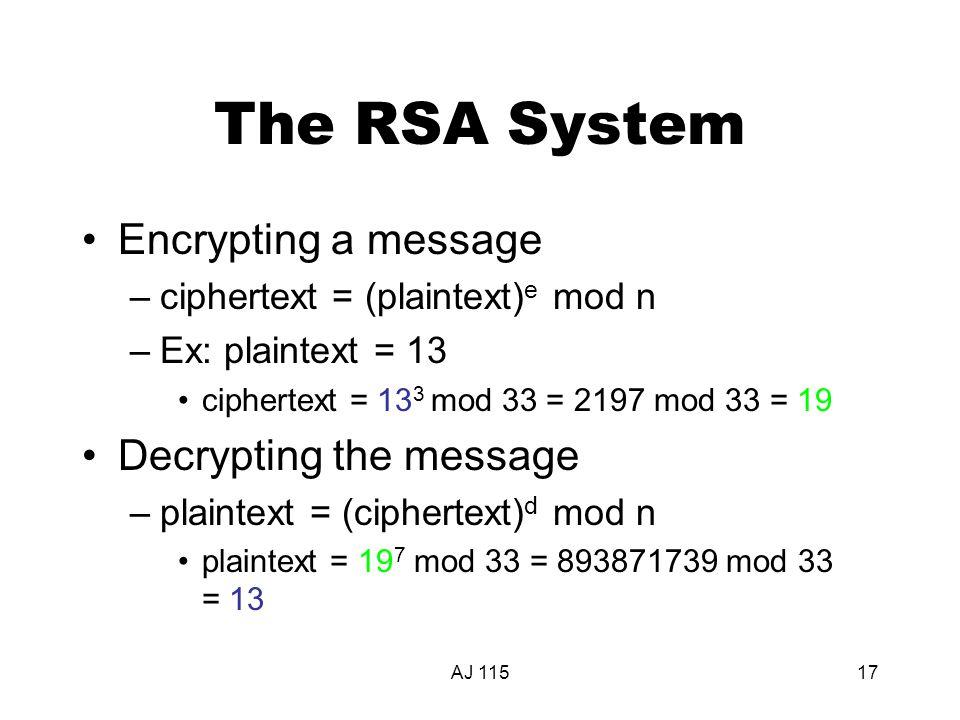 AJ 11517 The RSA System Encrypting a message –ciphertext = (plaintext) e mod n –Ex: plaintext = 13 ciphertext = 13 3 mod 33 = 2197 mod 33 = 19 Decrypting the message –plaintext = (ciphertext) d mod n plaintext = 19 7 mod 33 = 893871739 mod 33 = 13