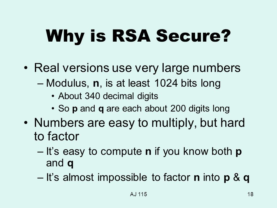 AJ 11518 Why is RSA Secure? Real versions use very large numbers –Modulus, n, is at least 1024 bits long About 340 decimal digits So p and q are each