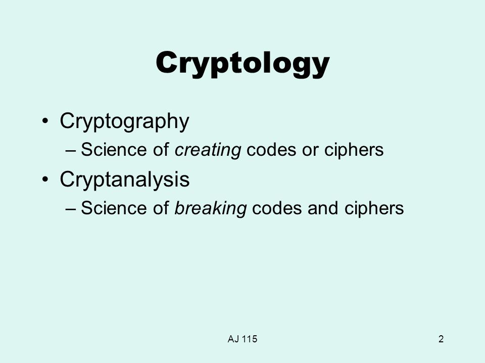 AJ 1152 Cryptology Cryptography –Science of creating codes or ciphers Cryptanalysis –Science of breaking codes and ciphers