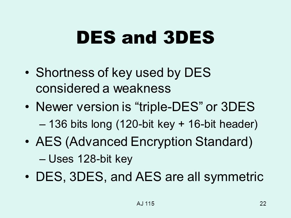 AJ 11522 DES and 3DES Shortness of key used by DES considered a weakness Newer version is triple-DES or 3DES –136 bits long (120-bit key + 16-bit header) AES (Advanced Encryption Standard) –Uses 128-bit key DES, 3DES, and AES are all symmetric