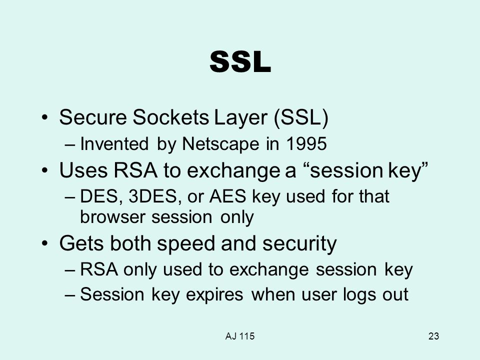 AJ 11523 SSL Secure Sockets Layer (SSL) –Invented by Netscape in 1995 Uses RSA to exchange a session key –DES, 3DES, or AES key used for that browser session only Gets both speed and security –RSA only used to exchange session key –Session key expires when user logs out