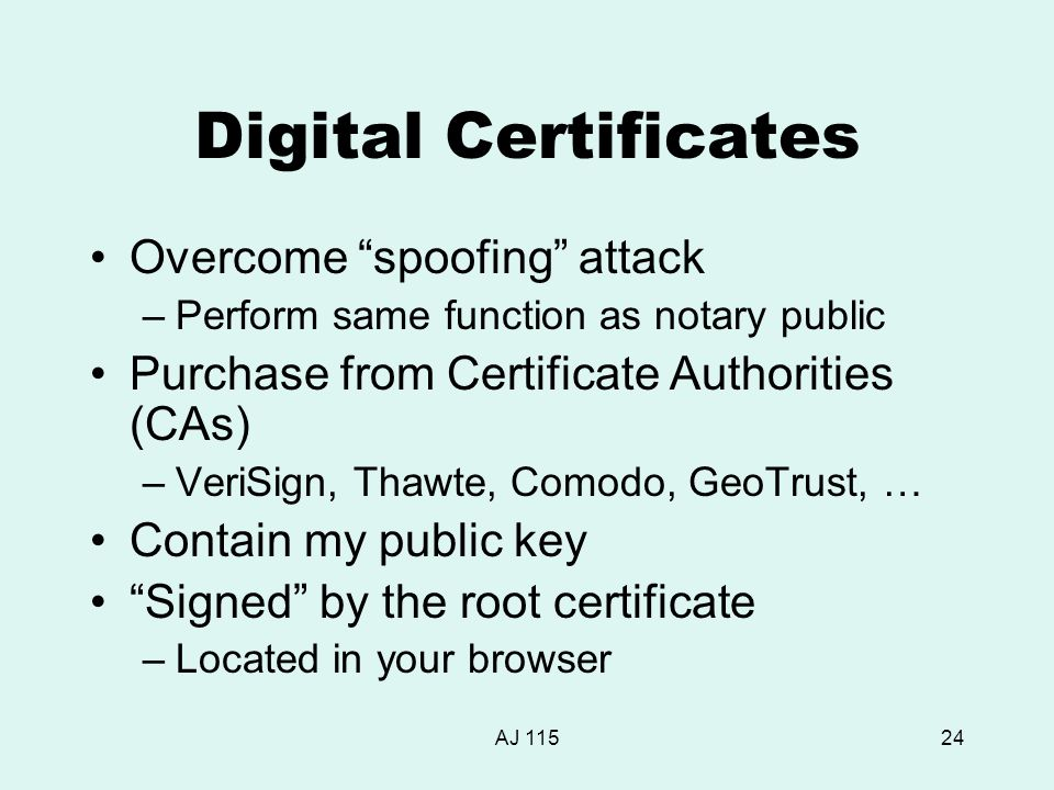 AJ 11524 Digital Certificates Overcome spoofing attack –Perform same function as notary public Purchase from Certificate Authorities (CAs) –VeriSign, Thawte, Comodo, GeoTrust, … Contain my public key Signed by the root certificate –Located in your browser