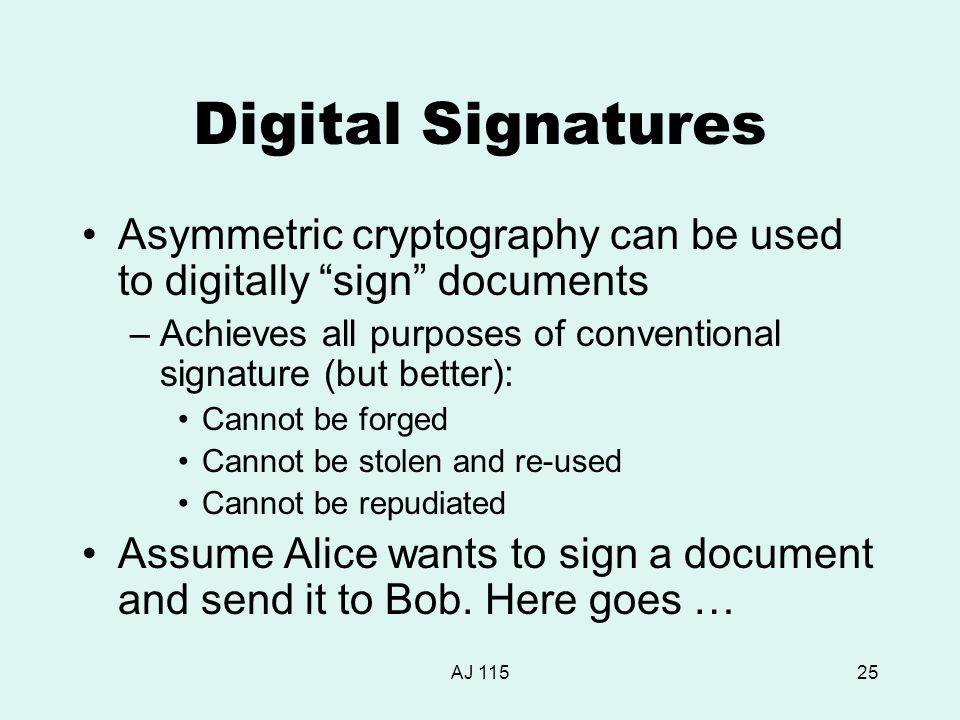 AJ 11525 Digital Signatures Asymmetric cryptography can be used to digitally sign documents –Achieves all purposes of conventional signature (but better): Cannot be forged Cannot be stolen and re-used Cannot be repudiated Assume Alice wants to sign a document and send it to Bob.