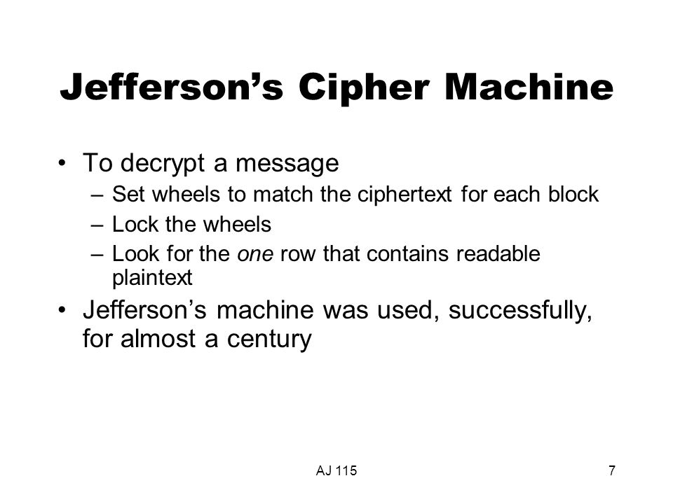 AJ 1157 Jefferson's Cipher Machine To decrypt a message –Set wheels to match the ciphertext for each block –Lock the wheels –Look for the one row that contains readable plaintext Jefferson's machine was used, successfully, for almost a century