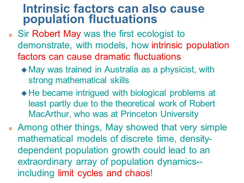 Intrinsic factors can also cause population fluctuations n Sir Robert May was the first ecologist to demonstrate, with models, how intrinsic populatio