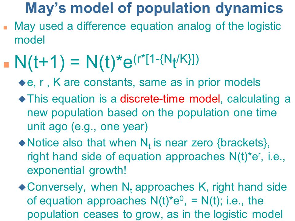 May's model of population dynamics n May used a difference equation analog of the logistic model n N(t+1) = N(t)*e (r*[1-{N t /K}]) u e, r, K are constants, same as in prior models u This equation is a discrete-time model, calculating a new population based on the population one time unit ago (e.g., one year) u Notice also that when N t is near zero {brackets}, right hand side of equation approaches N(t)*e r, i.e., exponential growth.