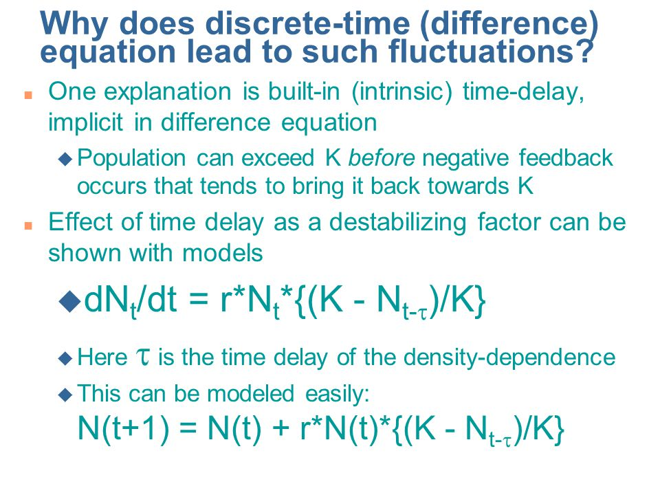 Why does discrete-time (difference) equation lead to such fluctuations? n One explanation is built-in (intrinsic) time-delay, implicit in difference e