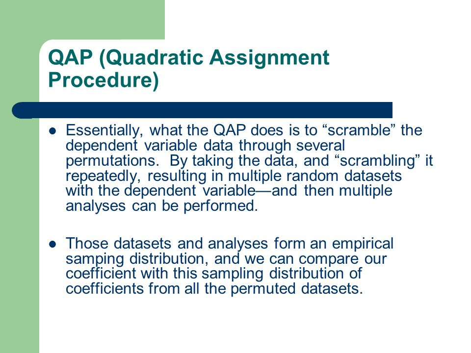 """QAP (Quadratic Assignment Procedure) Essentially, what the QAP does is to """"scramble"""" the dependent variable data through several permutations. By taki"""