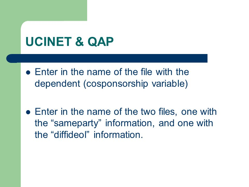 UCINET & QAP Enter in the name of the file with the dependent (cosponsorship variable) Enter in the name of the two files, one with the sameparty information, and one with the diffideol information.