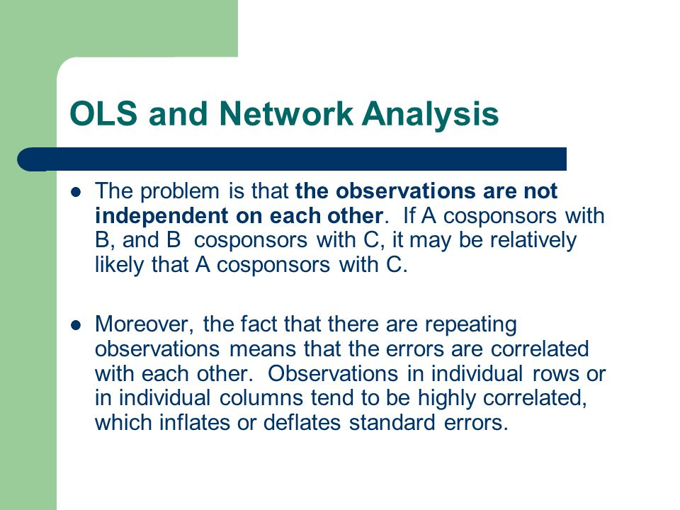 OLS and Network Analysis The problem is that the observations are not independent on each other. If A cosponsors with B, and B cosponsors with C, it m