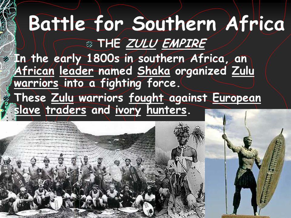 Battle for Southern Africa THE ZULU EMPIRE In the early 1800s in southern Africa, an African leader named Shaka organized Zulu warriors into a fightin