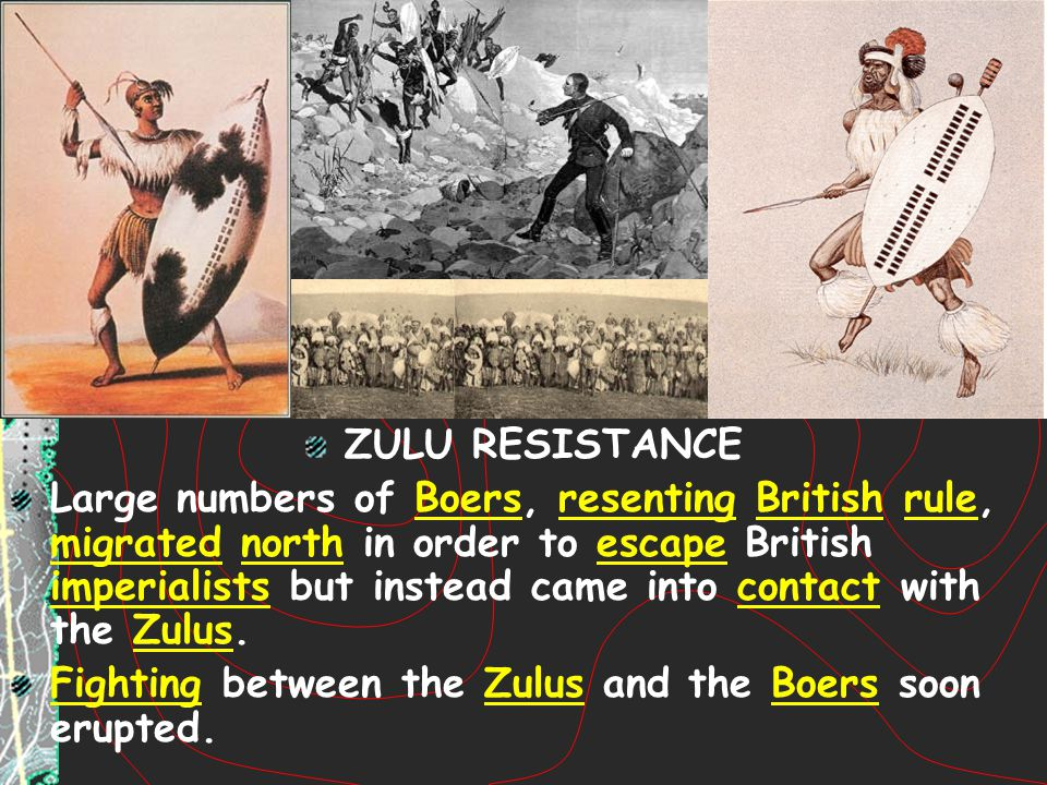 ZULU RESISTANCE Large numbers of Boers, resenting British rule, migrated north in order to escape British imperialists but instead came into contact w