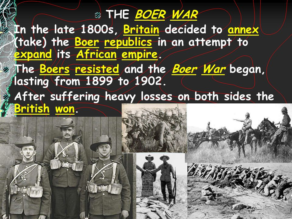 THE BOER WAR In the late 1800s, Britain decided to annex (take) the Boer republics in an attempt to expand its African empire. The Boers resisted and