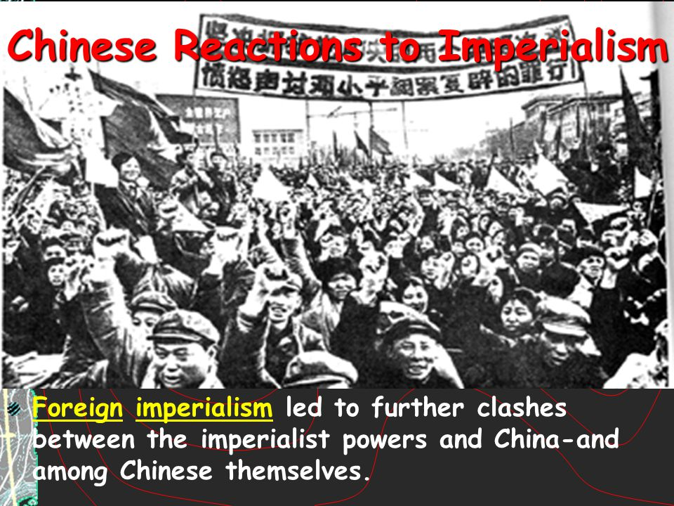 Chinese Reactions to Imperialism Foreign imperialism led to further clashes between the imperialist powers and China-and among Chinese themselves.