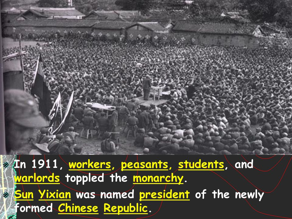 In 1911, workers, peasants, students, and warlords toppled the monarchy. Sun Yixian was named president of the newly formed Chinese Republic.