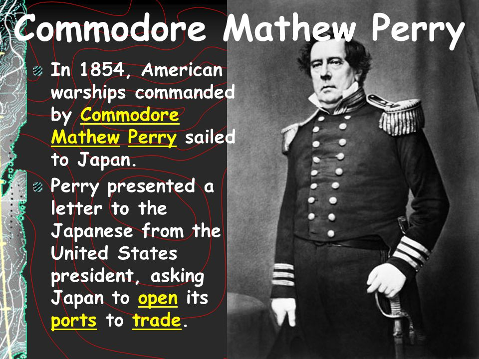 Commodore Mathew Perry In 1854, American warships commanded by Commodore Mathew Perry sailed to Japan. Perry presented a letter to the Japanese from t
