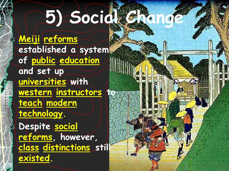 5) Social Change Meiji reforms established a system of public education and set up universities with western instructors to teach modern technology. D