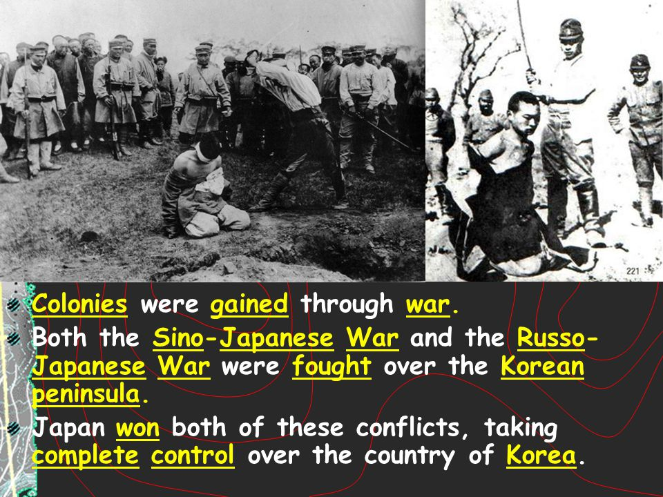 Colonies were gained through war. Both the Sino-Japanese War and the Russo- Japanese War were fought over the Korean peninsula. Japan won both of thes