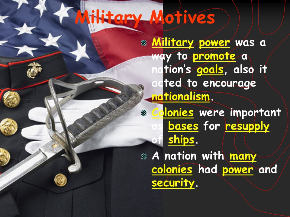 Military Motives Military power was a way to promote a nation's goals, also it acted to encourage nationalism. Colonies were important as bases for re