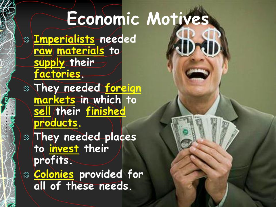 Economic Motives Imperialists needed raw materials to supply their factories. They needed foreign markets in which to sell their finished products. Th