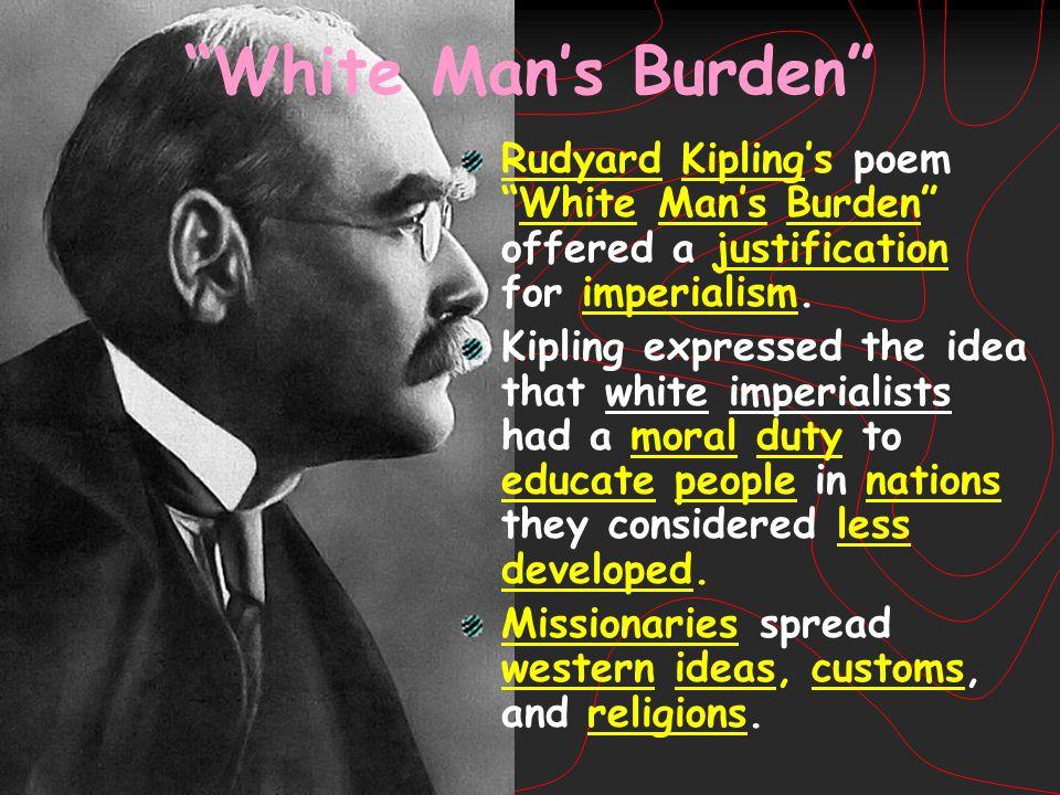 """White Man's Burden"" Rudyard Kipling's poem ""White Man's Burden"" offered a justification for imperialism. Kipling expressed the idea that white imperi"