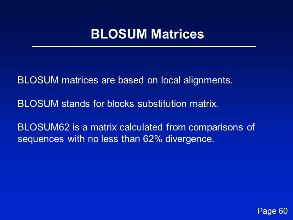 BLOSUM matrices are based on local alignments.BLOSUM stands for blocks substitution matrix.