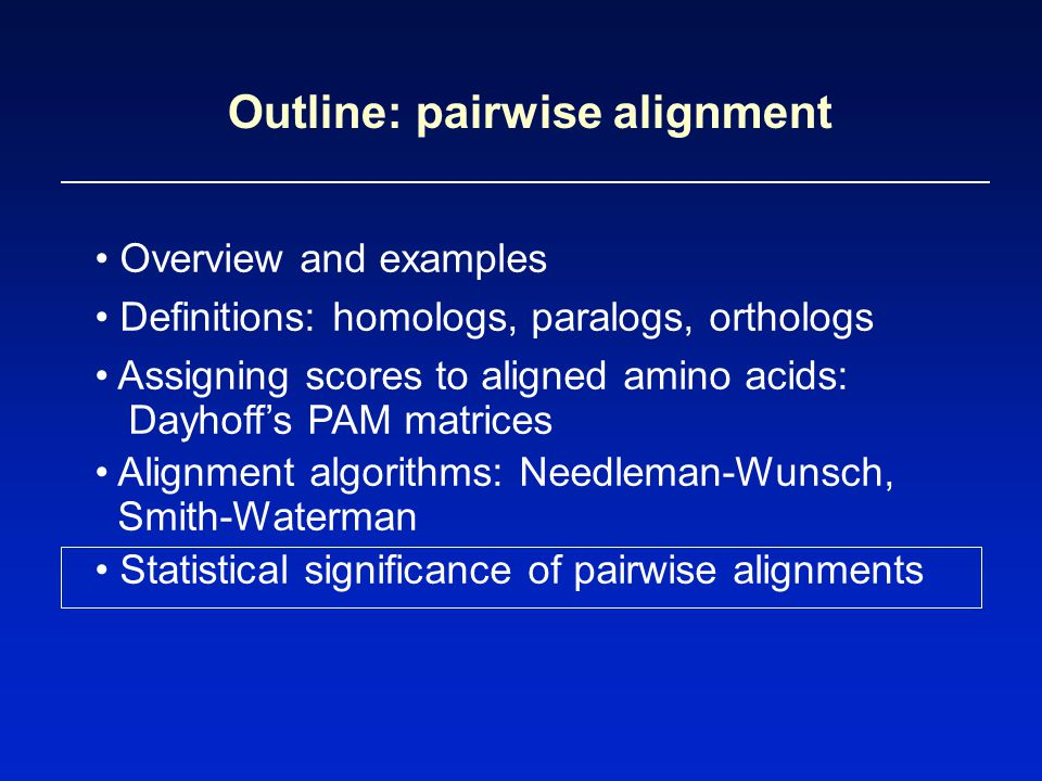 Outline: pairwise alignment Overview and examples Definitions: homologs, paralogs, orthologs Assigning scores to aligned amino acids: Dayhoff's PAM matrices Alignment algorithms: Needleman-Wunsch, Smith-Waterman Statistical significance of pairwise alignments