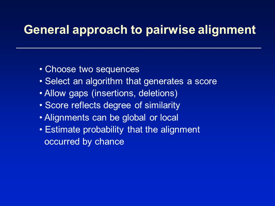 General approach to pairwise alignment Choose two sequences Select an algorithm that generates a score Allow gaps (insertions, deletions) Score reflects degree of similarity Alignments can be global or local Estimate probability that the alignment occurred by chance