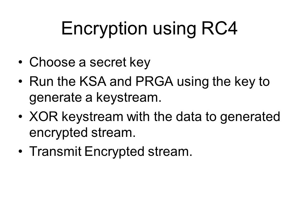 Encryption using RC4 Choose a secret key Run the KSA and PRGA using the key to generate a keystream. XOR keystream with the data to generated encrypte