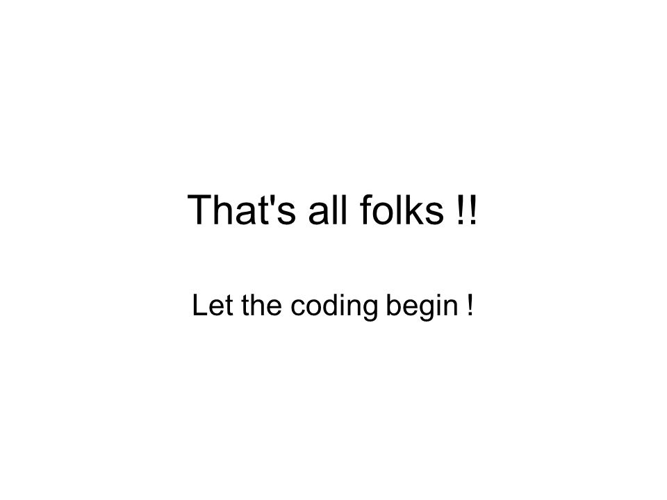 That s all folks !! Let the coding begin !
