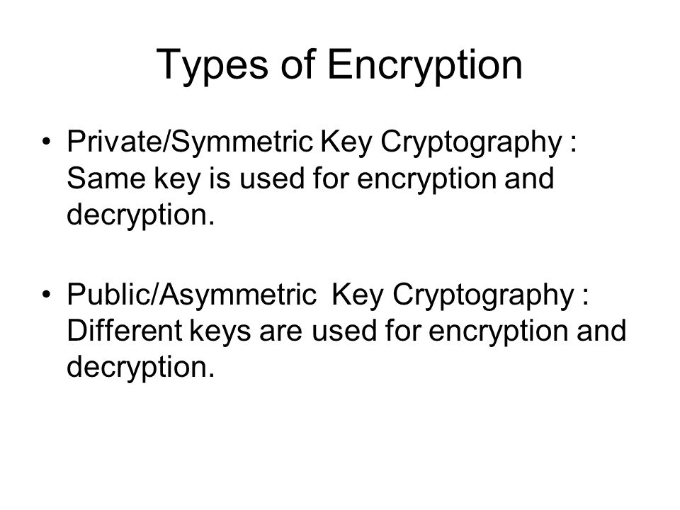 Types of Encryption Private/Symmetric Key Cryptography : Same key is used for encryption and decryption.