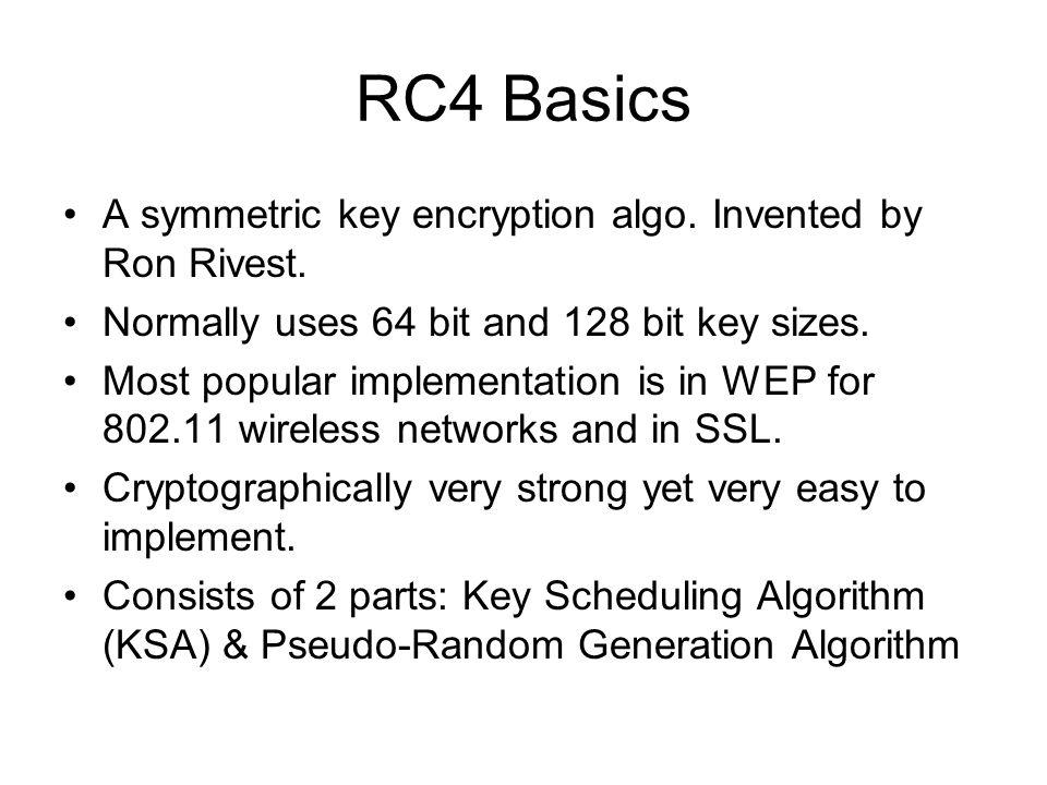 RC4 Basics A symmetric key encryption algo. Invented by Ron Rivest.