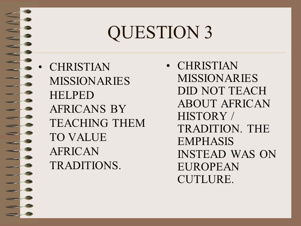 QUESTION 3 CHRISTIAN MISSIONARIES HELPED AFRICANS BY TEACHING THEM TO VALUE AFRICAN TRADITIONS. CHRISTIAN MISSIONARIES DID NOT TEACH ABOUT AFRICAN HIS