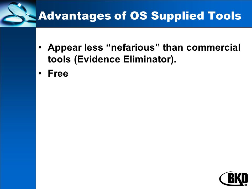 Advantages of OS Supplied Tools Appear less nefarious than commercial tools (Evidence Eliminator).