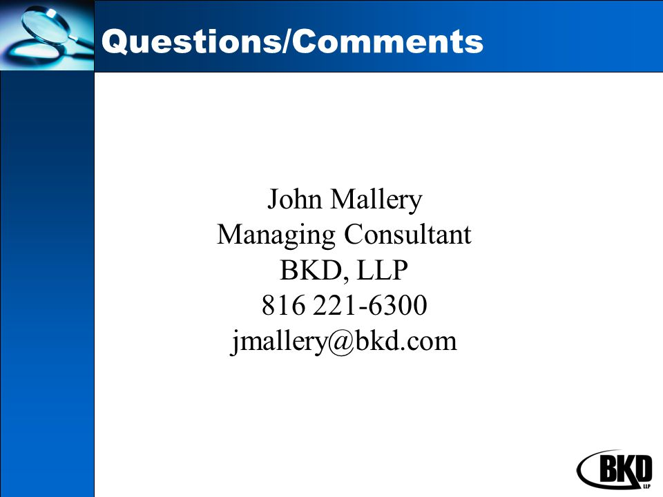 Questions/Comments John Mallery Managing Consultant BKD, LLP 816 221-6300 jmallery@bkd.com
