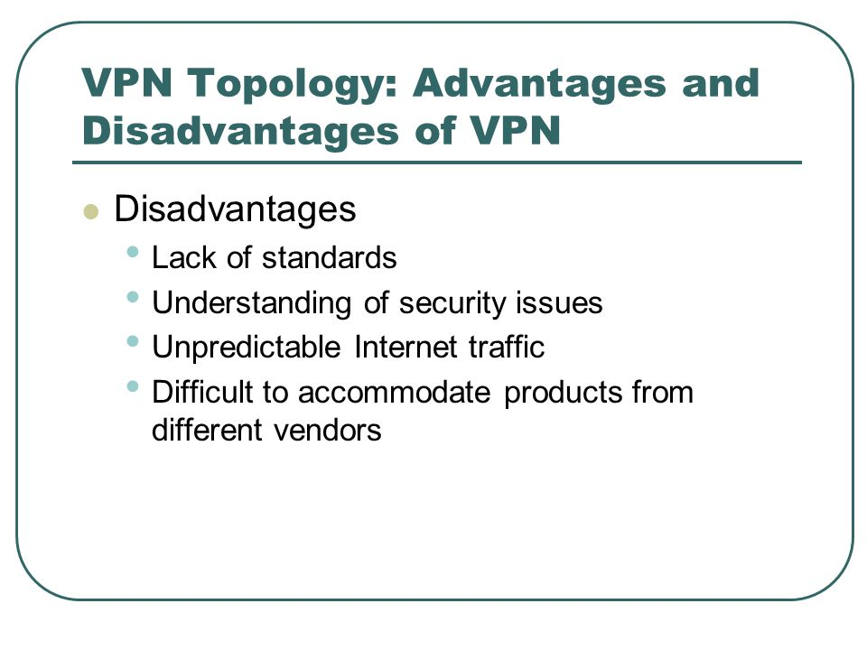 VPN Topology: Advantages and Disadvantages of VPN Disadvantages Lack of standards Understanding of security issues Unpredictable Internet traffic Difficult to accommodate products from different vendors